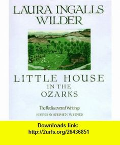 Little House in the Ozarks (Laura Ingalls Wilder Family Series) (9780883659687) Laura Ingalls Wilder, Stephen W. Hines , ISBN-10: 0883659689  , ISBN-13: 978-0883659687 ,  , tutorials , pdf , ebook , torrent , downloads , rapidshare , filesonic , hotfile , megaupload , fileserve