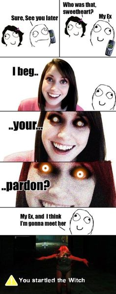 I HATE the overly attached girlfriend meme ... Because ... It's me ... But this one was too funny.