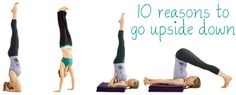 10 reasons to go upside down - calm the brain, help relieve stress and mild depression, increase oxygen & circulation to the brain, increased level of concentration and mental sharpness,  stimulate the thyroid, prostate glands and abdominal organs.