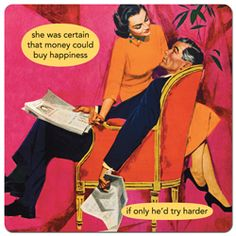 She was certain that money could buy happiness if only he'd try harder - Anne Taintor