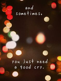 And sometimes, you just need a good cry.