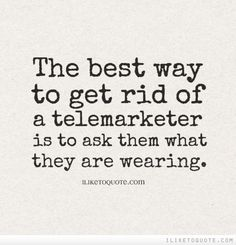 The best way to get rid of a telemarketer is to ask them what they are wearing. Haha ha