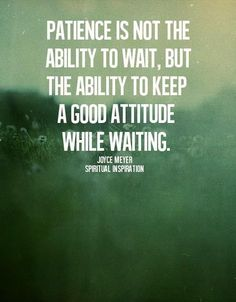 """Inspirational Quote~ """"Patience is not the ability to wait, but the ability to keep a good attitude while waiting."""" Description from pinterest.com. I searched for this on http://bing.com/images?utm_content=buffer198c4&utm_medium=social&utm_source=pinterest.com&utm_campaign=buffer"""