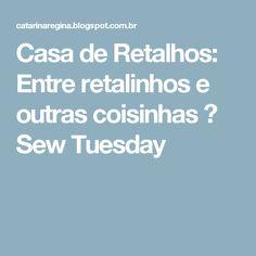 Casa de Retalhos: Entre retalinhos e outras coisinhas ♥ Sew Tuesday