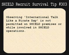 S.H.I.E.L.D. Recruit Survival Tip #303:Observing 'International Talk Like a Pirate Day' is not permitted on S.H.I.E.L.D. premises or while involved in S.H.I.E.L.D. operations.  [Submitted by greatest-kind-of-courage]
