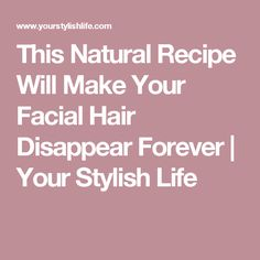This Natural Recipe Will Make Your Facial Hair Disappear Forever | Your Stylish Life