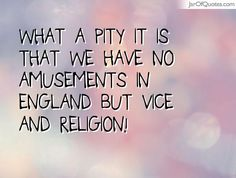 What a pity it is that we have no amusements in England but vice and religion!#quotes #love #sayings #inspirational #motivational #words #quoteoftheday #positive