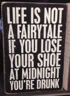 """This humorous wood block sign for wine lovers simply says it all - """"Life is Not a Fairytale, if You Lose Your Shoe at Midnight You're Drunk"""". Great Quotes, Quotes To Live By, Inspirational Quotes, Sign Quotes, Me Quotes, Funny Wood Signs, Sarcastic Quotes, Wise Words, Funny Jokes"""