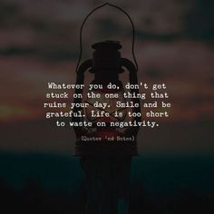 Whatever you do don't get stuck on the one thing that ruins your day. Smile and be grateful. Life is too short to waste on negativity. Happy Quotes, Great Quotes, Me Quotes, Motivational Quotes, Inspirational Quotes, Qoutes, Epic Quotes, Uplifting Quotes, Positive Thoughts
