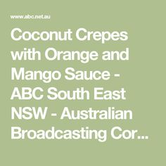 Coconut Crepes with Orange and Mango Sauce - ABC South East NSW - Australian Broadcasting Corporation
