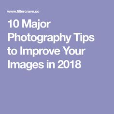 10 Major Photography Tips to Improve Your Images in 2018