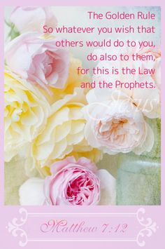 "Matthew 7:12 (ESV) The Golden Rule  12 ""So whatever you wish that others would do to you, do also to them, for this is the Law and the Prophets."