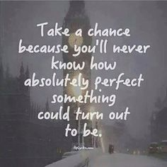 Take a chance. You'll never know how perfect it can turn out to be.