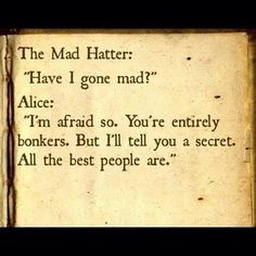 """You're entirely bonkers. But I'll tell you a secret. All the best people are.""   -- Alice in Wonderland"
