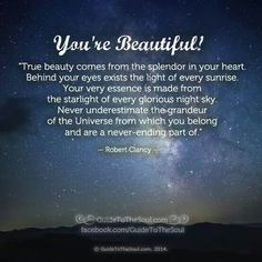 Youre beautiful! True beauty comes from the splendor in your heart.  Behind your eyes exists the light of every sunrise.  Your very essence is made from the starlight of every glorious night sky. ...
