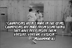 """Muhammad Ali  - """"Champions aren't made in gyms. Champions are made from something they have deep inside them - a desire, a dream, a vision."""""""