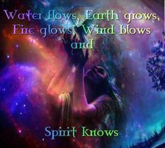Elements … Water flows, Earth grows, Fire glows, Wind blows and Spirit Knows ...