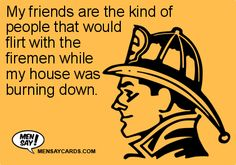 My friends are the kind of people that would flirt with the firemen while my house was burning down. ...if interested, for more ecards, you can check out my board here: http://www.pinterest.com/rustyfox7/ecards-not-group-board/