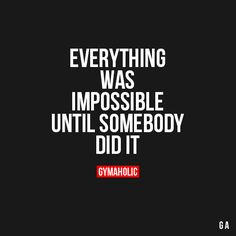 Everything Was Impossible Until Somebody Did It