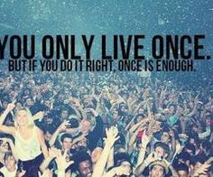 You only live once. But if you do it right, one is enough.