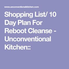 Shopping List/ 10 Day Plan For Reboot Cleanse - Unconventional Kitchen::