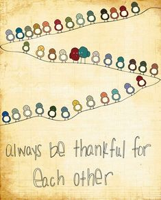 Always be thankful for each other.....