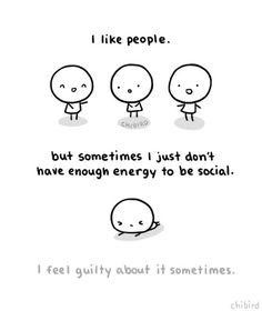 This is me. Also, something I hate is when people give me advice to be more 'social'. Then they act as if I never knew how to talk to people at all... :T