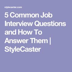 5 Common Job Interview Questions and How To Answer Them | StyleCaster