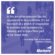 """""""In this era when everyone has the opportunity to be a publisher, it's not too much of a stretch of imagination to embrace your customers by listening and to make them part of our brand story."""" - Scott Monty, Head of Social Media, Ford Motor Company"""