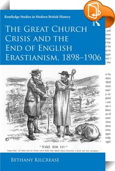 """The Great Church Crisis and the End of English Erastianism, 1898-1906    :  This book traces the history of the """"Church Crisis"""", a conflict between the Protestant and Anglo-Catholic (Ritualist) parties within the Church of England between 1898 and 1906. During this period, increasing numbers of Britons embraced Anglo-Catholicism and even converted to Roman Catholicism. Consequent fears that Catholicism was undermining the """"Protestant"""" heritage of the established church led to a moral..."""