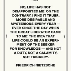 """No, life has not disappointed me. On the contrary, I find it truer, more desirable and mysterious every year -- ever since the day when the great liberator came to me: the idea that life could be an experiment of the seeker for knowledge -- and not a duty, not a calamity, not trickery."" - Friedrich Nietzsche"
