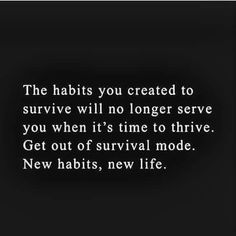 The habits you created to survive will no longer serve you when it's time to thrive. Get out of survival mode. New habits, new life. Life Quotes Love, Great Quotes, Quotes To Live By, Me Quotes, Motivational Quotes, Inspirational Quotes, Bring It On Quotes, Starting Over Quotes, Sober Quotes