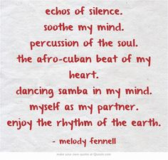 echos of silence. soothe my mind. percussion of the soul. the afro-cuban beat of my heart. dancing samba in my mind. myself as my partner. enjoy the rhythm of the earth.
