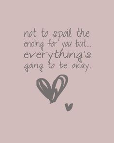Not to Spoil the Ending For You But Everything's  going to be OK!!