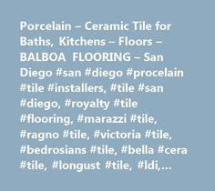Porcelain – Ceramic Tile for Baths, Kitchens – Floors – BALBOA FLOORING – San Diego #san #diego #procelain #tile #installers, #tile #san #diego, #royalty #tile #flooring, #marazzi #tile, #ragno #tile, #victoria #tile, #bedrosians #tile, #bella #cera #tile, #longust #tile, #ldi, #dal #tile, #arizona #tile, #tile #club, #home #remodeling, #home #improvement, #granite, #travertine, #marble, #grout, #mortar, #adhesives, #trowels, #floats, #natural #stone, #spacers, #sponges, #glueless, #tile…