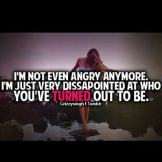 I'm not even angry anymore. I'm just very dissapointed at who you've turned out to be.