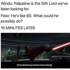 Windu: Palpatine is the Sith Lord we've been looking for. Fisto: He's like 60. What could he possibly do? 15 MINUTES LATER [Overwhelming Autistic Screeching]