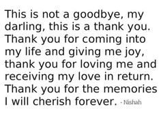 """""""This is not a goodbye, my darling, this I s a thank you. Thank you for coming into my life and giving me joy, thank you for loving me and receiving my love in return. Thank you for the memories I will cherish forever."""""""