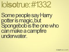 Some people say Harry potter is magic, but Spongebob is the one who can make a campfire underwater.