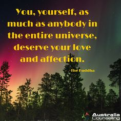 You, yourself, as much as anybody in the entire universe, deserve your love and affection. -The Buddha