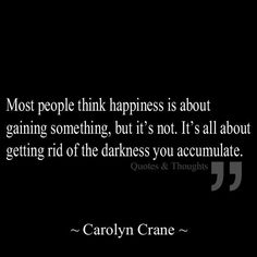 Most people think happiness is about gaining something, but it's not. It's all about getting rid of the darkness you accumulate. Words Quotes, Wise Words, Me Quotes, Happy Quotes, Great Quotes, Quotes To Live By, Inspirational Quotes, Motivational, Mantra