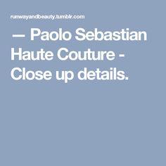 — Paolo Sebastian Haute Couture - Close up details.