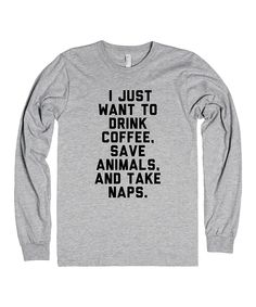 """""""I Just want to drink coffee, save animals, take naps"""" - tees."""