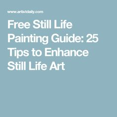Free Still Life Painting Guide: 25 Tips to Enhance Still Life Art