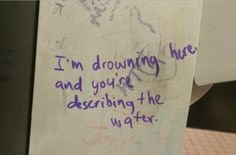 I'm drowning here and you're describing the water