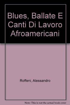 BLUES, BALLATE E CANTI DI LAVORO AFROAMERICANI. di Roffeni A. (a cura) http://www.amazon.it/dp/B004TU7A82/ref=cm_sw_r_pi_dp_7-pdwb10H4GPS