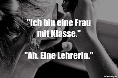 """""""Ich bin eine Frau mit Klasse."""" """"Ah. Eine Lehrerin."""" ... gefunden auf https://www.istdaslustig.de/spruch/1286 #lustig #sprüche #fun #spass"""