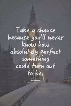 Take a chance because you'll never know how absolutely perfect something could turn out to be | Inspirational Quotes