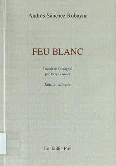 Feu blanc / Andrés Sánchez Robayna ; traduit de l'espagnol par Jacques Ancet http://absysnetweb.bbtk.ull.es/cgi-bin/abnetopac01?TITN=407669