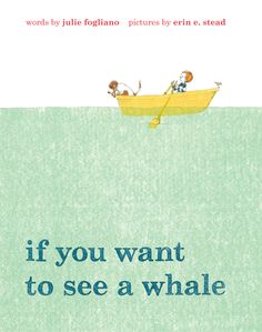 If You Want to See a Whale by Julie Fogliano, illustrated by Erin E. Stead  Wonderful! Easily one of our favorites.